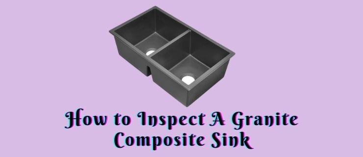 How to Inspect A Granite Composite Sink